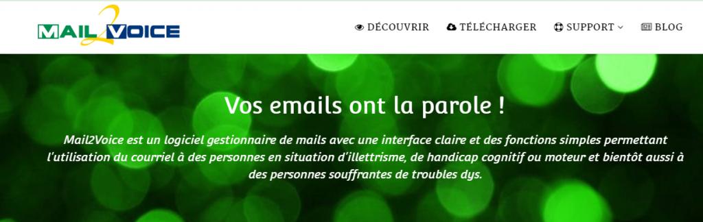 Diapo 1 : Page d'accueil du site Mail2Voice. Menu: 'Découvrir' 'Télécharger' 'Support' 'Blog'. Légende; 'Vos emails ont la parole ! Mail2Voice est un logiciel gestionnaire de mails avec une interface claire et des fonctions simples permettant l'utilisation du courriel à des personnes en situation d'illettrisme, de handicap cognitif ou moteur et bientôt aussi à des personnes souffrantes de troubles dys.'