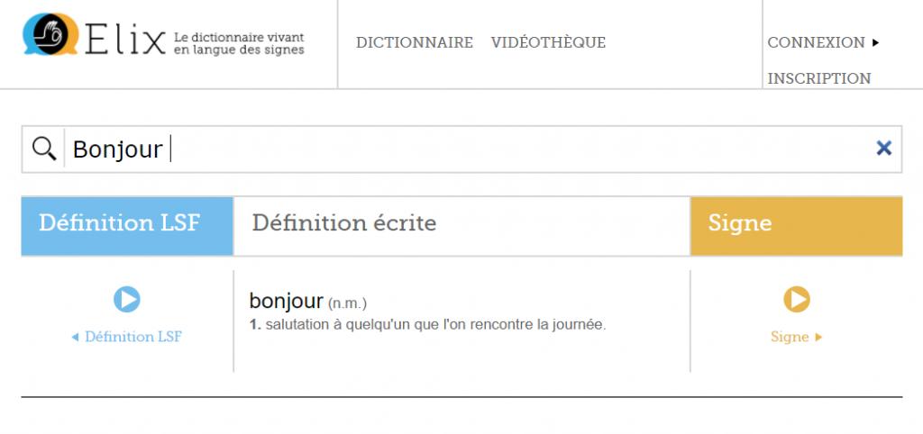 Diapo 2 : Page 'résultat de recherche' du site Elix. Centre de l'image: Barre de recherche, mot recherché 'Bonjour', 'Définition LSF' (Lien vers une définition en LSF) 'Définition écrite': 'bonjour (n.m): Salutation à quelqu'un que l'on rencontre dans la journée.' 'Signe' (lien vers une démonstration vidéo du signe LSF pour 'Bonjour'). Haut de l'image: logo du site Elix, légende: 'Le dictionnaire vivant en langue des signes'. Menu principal, options: 'Dictionnaire' ' Vidéothèque' 'Connexion' 'inscription'
